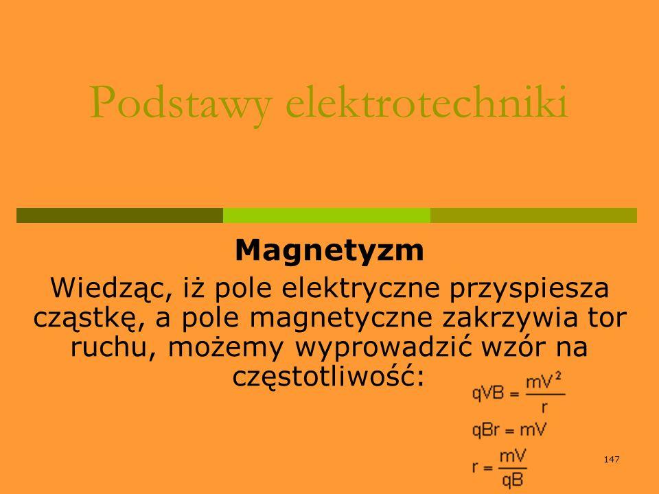 147 Podstawy elektrotechniki Magnetyzm Wiedząc, iż pole elektryczne przyspiesza cząstkę, a pole magnetyczne zakrzywia tor ruchu, możemy wyprowadzić wz