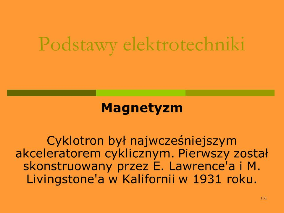 151 Podstawy elektrotechniki Magnetyzm Cyklotron był najwcześniejszym akceleratorem cyklicznym. Pierwszy został skonstruowany przez E. Lawrence'a i M.