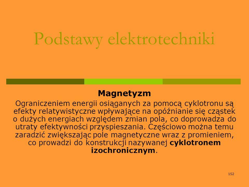 152 Podstawy elektrotechniki Magnetyzm Ograniczeniem energii osiąganych za pomocą cyklotronu są efekty relatywistyczne wpływające na opóźnianie się cz