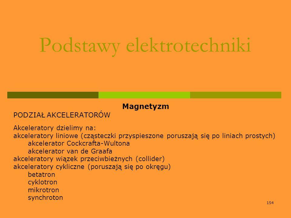 154 Podstawy elektrotechniki Magnetyzm PODZIAŁ AKCELERATORÓW Akceleratory dzielimy na: akceleratory liniowe (cząsteczki przyspieszone poruszają się po