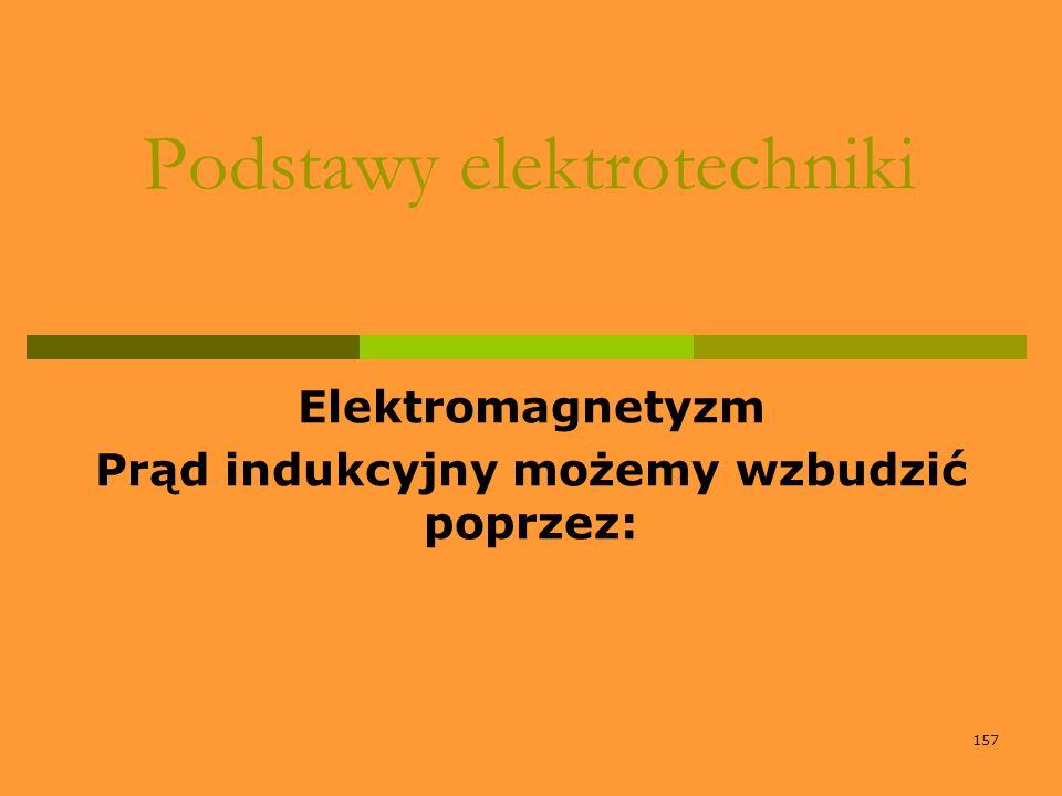 157 Podstawy elektrotechniki Elektromagnetyzm Prąd indukcyjny możemy wzbudzić poprzez: