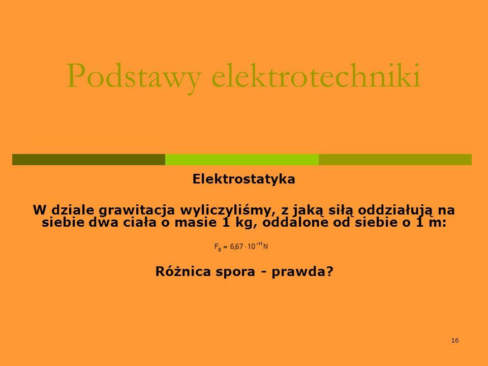 16 Podstawy elektrotechniki Elektrostatyka W dziale grawitacja wyliczyliśmy, z jaką siłą oddziałują na siebie dwa ciała o masie 1 kg, oddalone od sieb