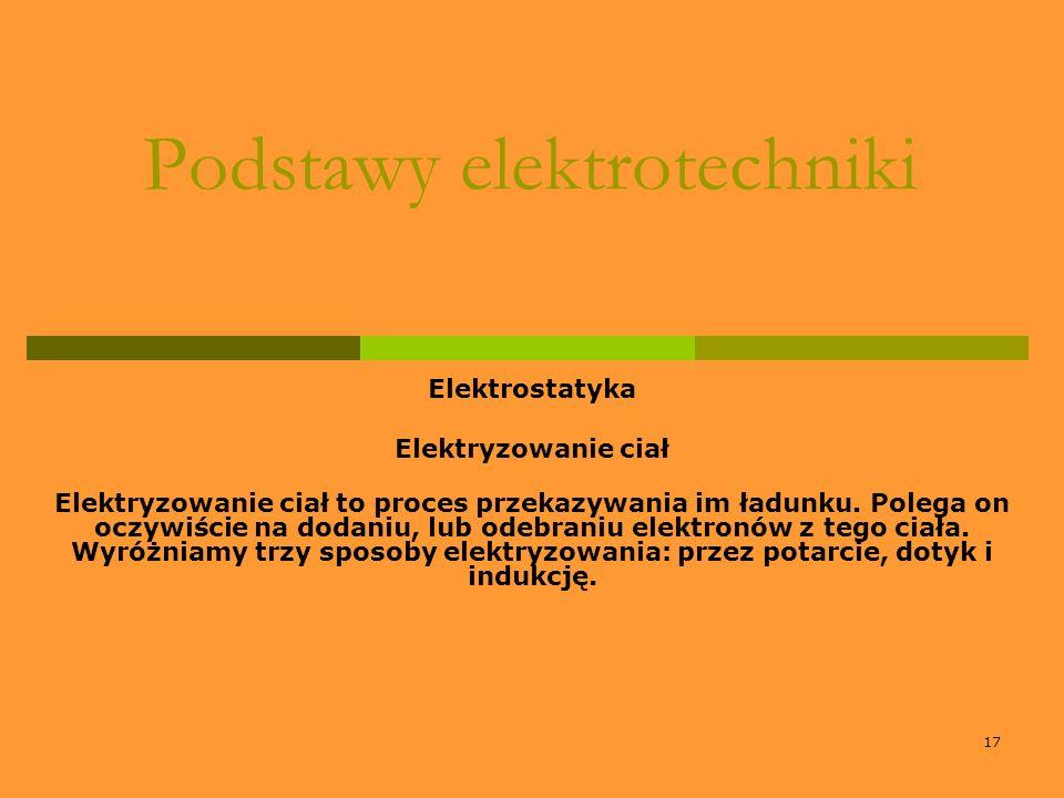 17 Podstawy elektrotechniki Elektrostatyka Elektryzowanie ciał Elektryzowanie ciał to proces przekazywania im ładunku. Polega on oczywiście na dodaniu