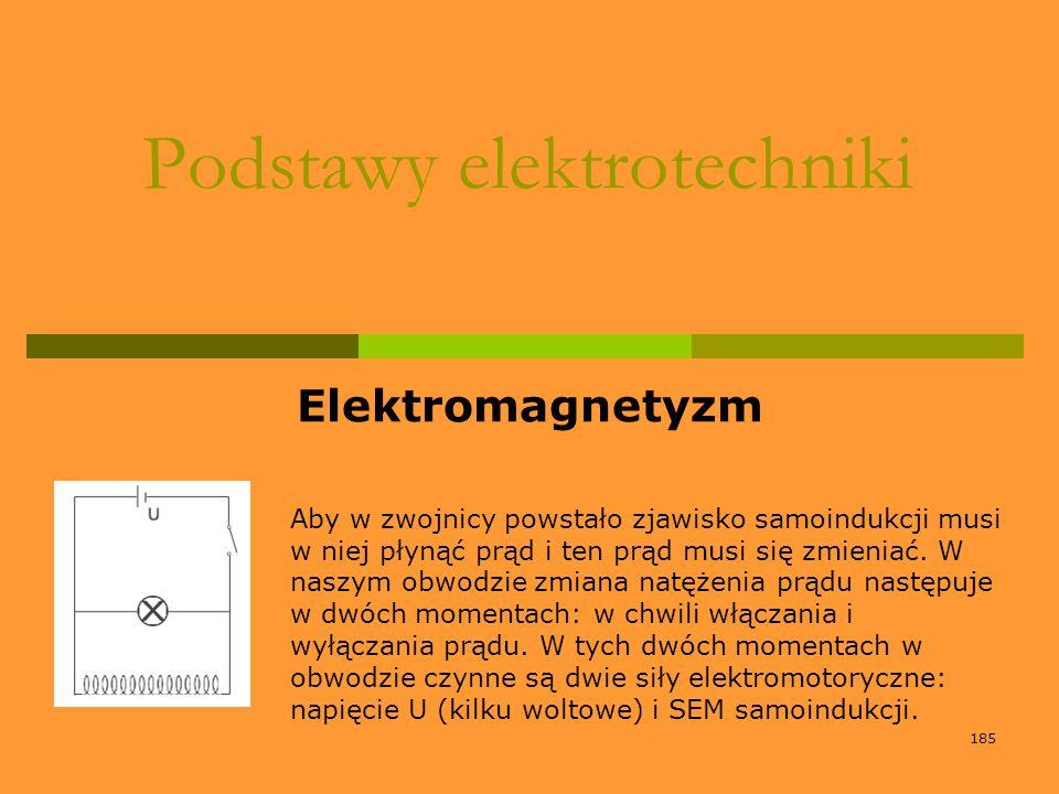 185 Podstawy elektrotechniki Elektromagnetyzm Aby w zwojnicy powstało zjawisko samoindukcji musi w niej płynąć prąd i ten prąd musi się zmieniać. W na