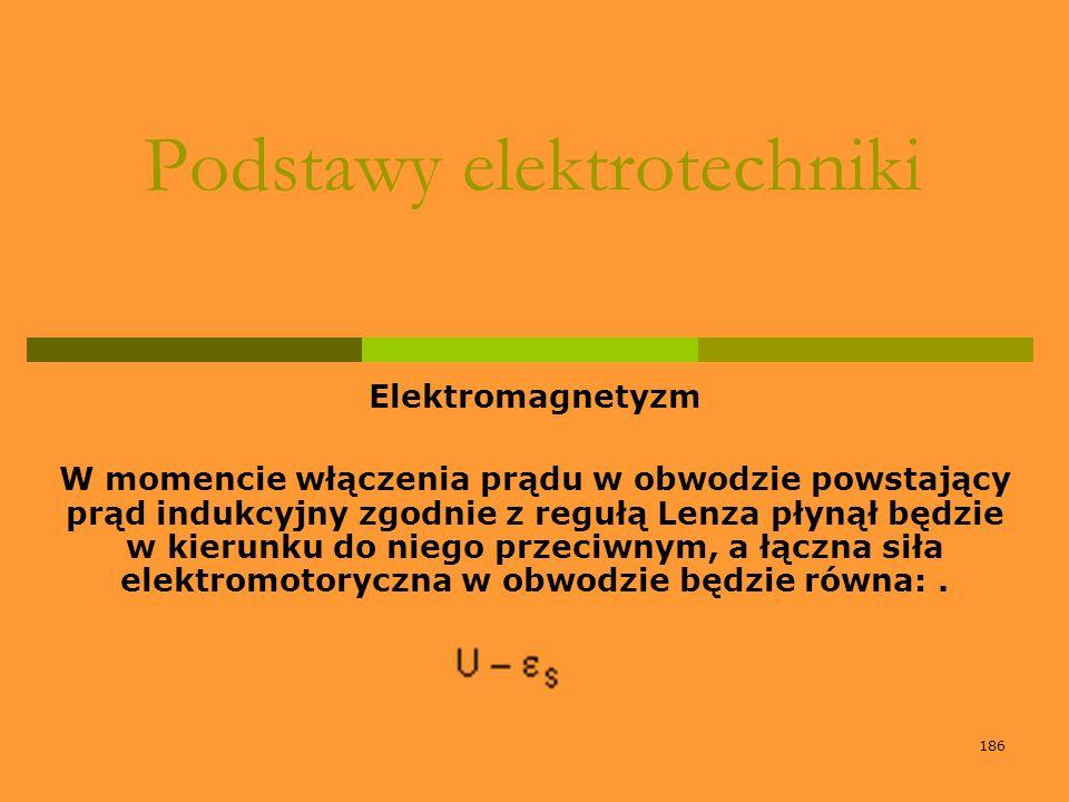 186 Podstawy elektrotechniki Elektromagnetyzm W momencie włączenia prądu w obwodzie powstający prąd indukcyjny zgodnie z regułą Lenza płynął będzie w