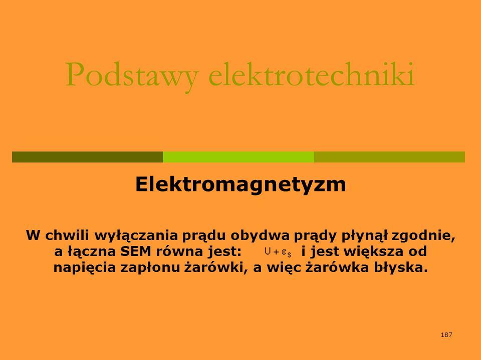 187 Podstawy elektrotechniki Elektromagnetyzm W chwili wyłączania prądu obydwa prądy płynął zgodnie, a łączna SEM równa jest: i jest większa od napięc