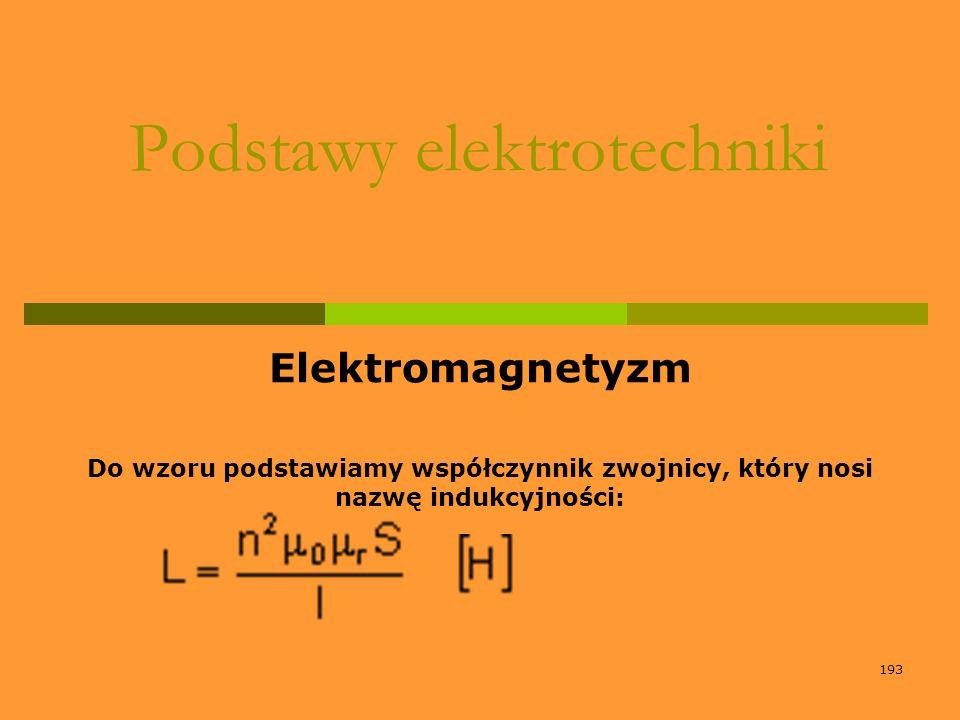 193 Podstawy elektrotechniki Elektromagnetyzm Do wzoru podstawiamy współczynnik zwojnicy, który nosi nazwę indukcyjności: