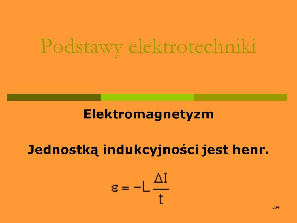 194 Podstawy elektrotechniki Elektromagnetyzm Jednostką indukcyjności jest henr.