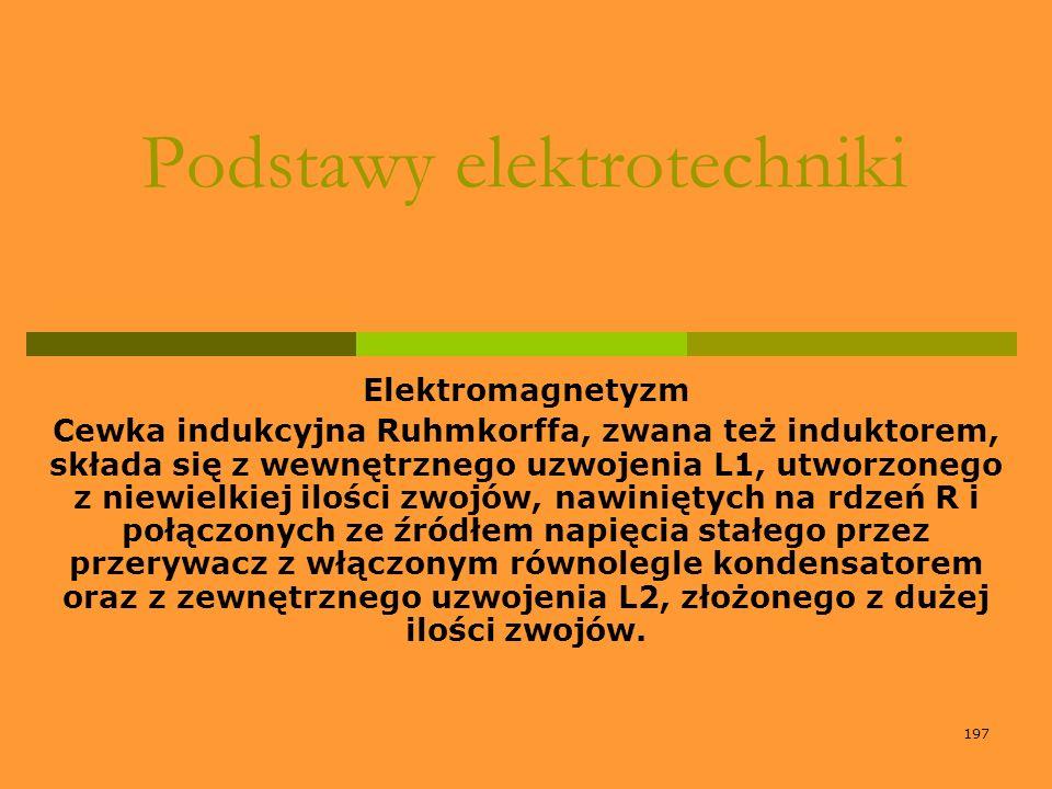 197 Podstawy elektrotechniki Elektromagnetyzm Cewka indukcyjna Ruhmkorffa, zwana też induktorem, składa się z wewnętrznego uzwojenia L1, utworzonego z