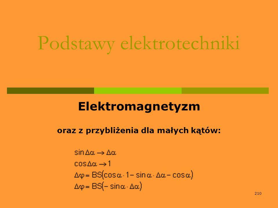 210 Podstawy elektrotechniki Elektromagnetyzm oraz z przybliżenia dla małych kątów: