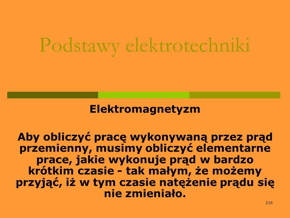 216 Podstawy elektrotechniki Elektromagnetyzm Aby obliczyć pracę wykonywaną przez prąd przemienny, musimy obliczyć elementarne prace, jakie wykonuje p