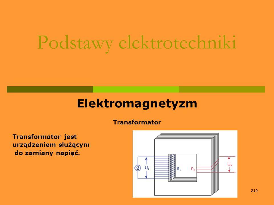 219 Podstawy elektrotechniki Elektromagnetyzm Transformator Transformator jest urządzeniem służącym do zamiany napięć.