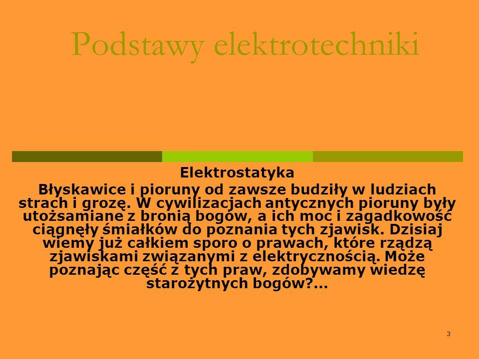 3 Podstawy elektrotechniki Elektrostatyka Błyskawice i pioruny od zawsze budziły w ludziach strach i grozę. W cywilizacjach antycznych pioruny były ut