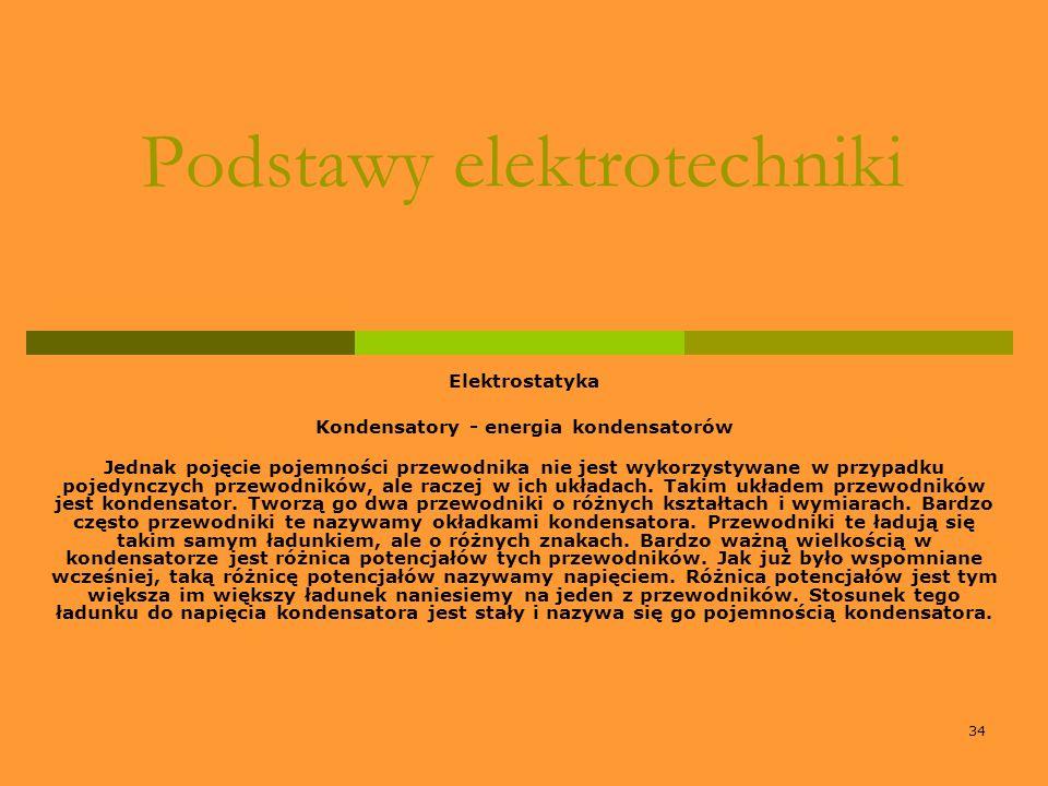 34 Podstawy elektrotechniki Elektrostatyka Kondensatory - energia kondensatorów Jednak pojęcie pojemności przewodnika nie jest wykorzystywane w przypa