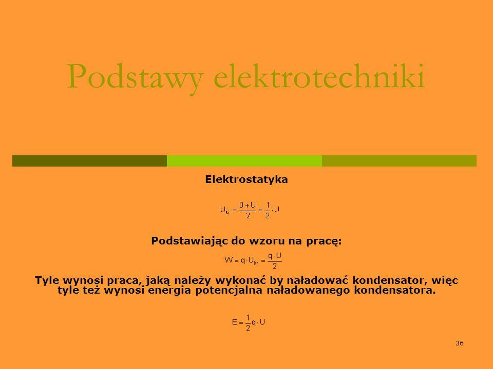 36 Podstawy elektrotechniki Elektrostatyka Podstawiając do wzoru na pracę: Tyle wynosi praca, jaką należy wykonać by naładować kondensator, więc tyle