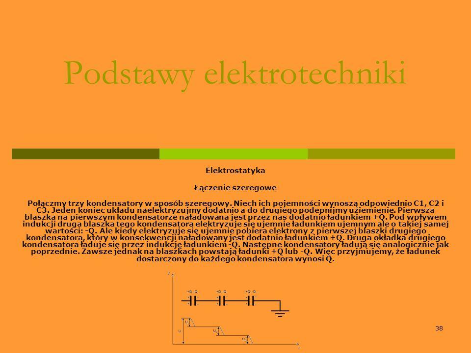 38 Podstawy elektrotechniki Elektrostatyka Łączenie szeregowe Połączmy trzy kondensatory w sposób szeregowy. Niech ich pojemności wynoszą odpowiednio