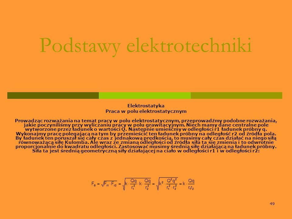 49 Podstawy elektrotechniki Elektrostatyka Praca w polu elektrostatycznym Prowadząc rozważania na temat pracy w polu elektrostatycznym, przeprowadźmy