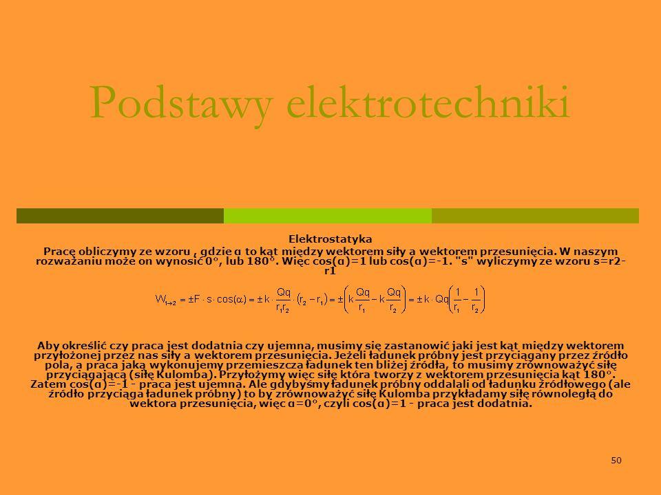 50 Podstawy elektrotechniki Elektrostatyka Pracę obliczymy ze wzoru, gdzie α to kąt między wektorem siły a wektorem przesunięcia. W naszym rozważaniu