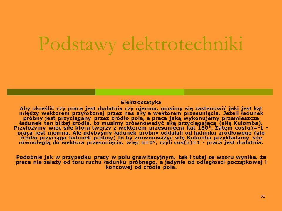 51 Podstawy elektrotechniki Elektrostatyka Aby określić czy praca jest dodatnia czy ujemna, musimy się zastanowić jaki jest kąt między wektorem przyło