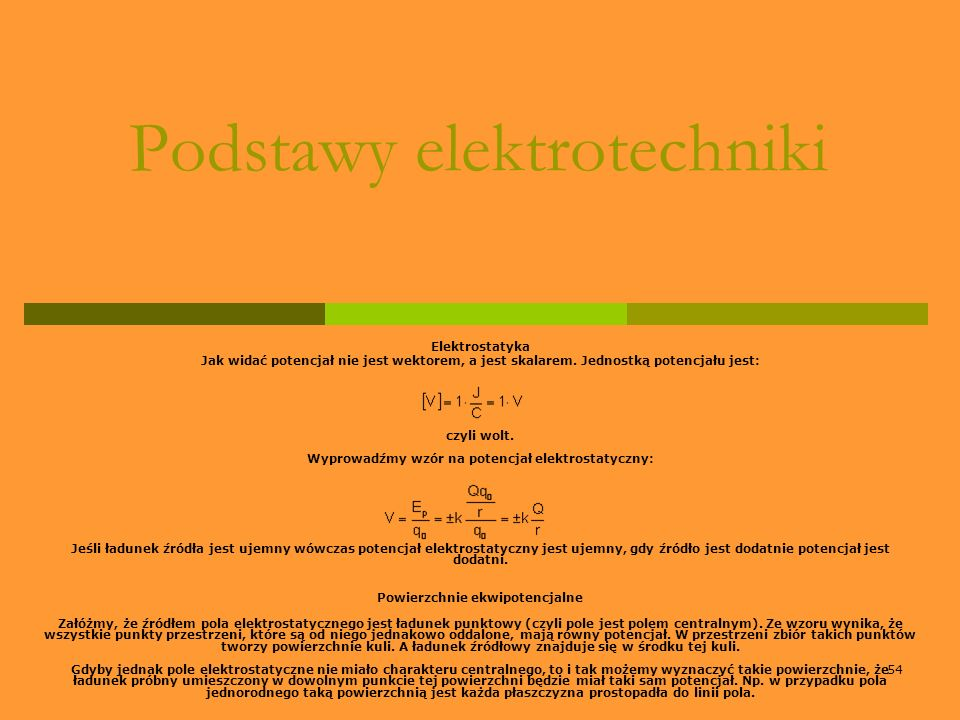 54 Podstawy elektrotechniki Elektrostatyka Jak widać potencjał nie jest wektorem, a jest skalarem. Jednostką potencjału jest: czyli wolt. Wyprowadźmy