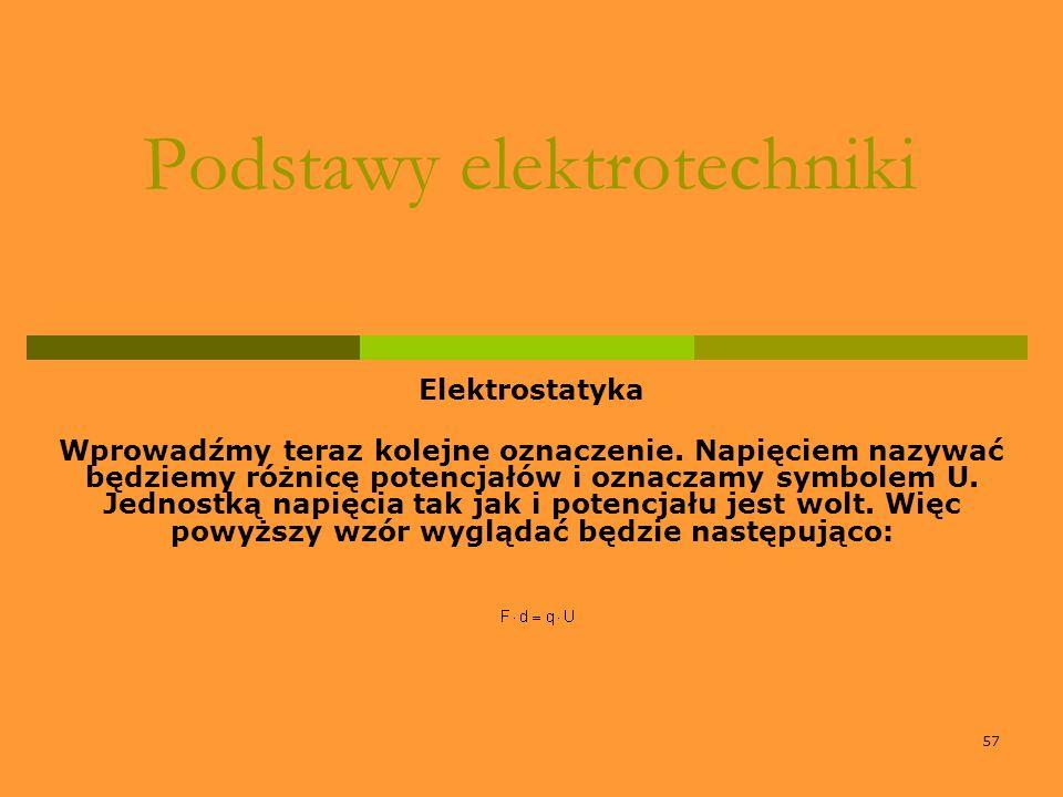 57 Podstawy elektrotechniki Elektrostatyka Wprowadźmy teraz kolejne oznaczenie. Napięciem nazywać będziemy różnicę potencjałów i oznaczamy symbolem U.