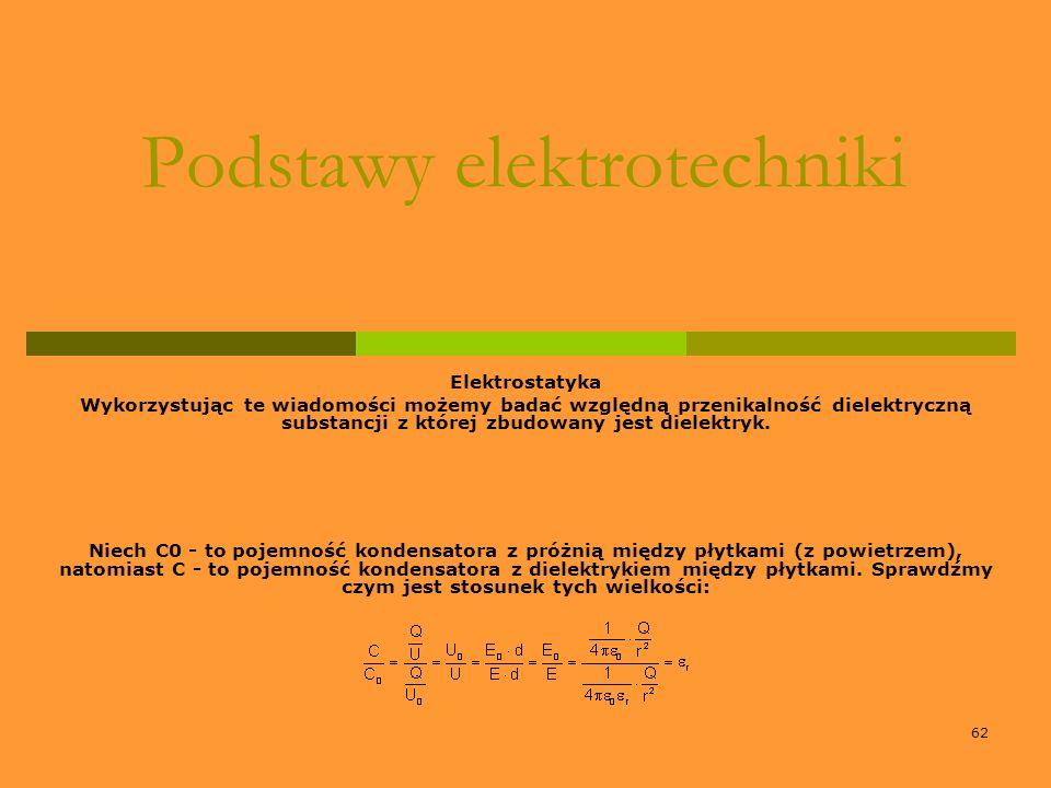 62 Podstawy elektrotechniki Elektrostatyka Wykorzystując te wiadomości możemy badać względną przenikalność dielektryczną substancji z której zbudowany