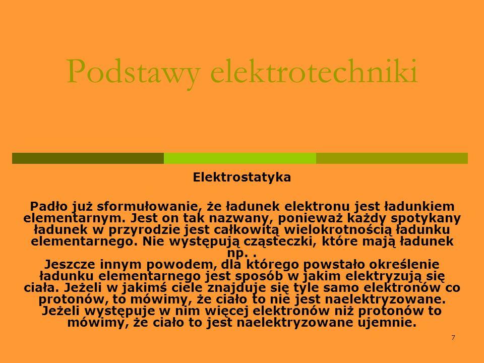 7 Podstawy elektrotechniki Elektrostatyka Padło już sformułowanie, że ładunek elektronu jest ładunkiem elementarnym. Jest on tak nazwany, ponieważ każ