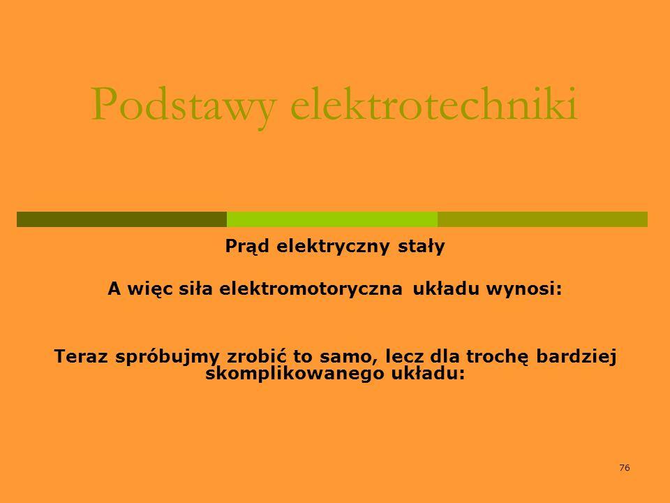 76 Podstawy elektrotechniki Prąd elektryczny stały A więc siła elektromotoryczna układu wynosi: Teraz spróbujmy zrobić to samo, lecz dla trochę bardzi