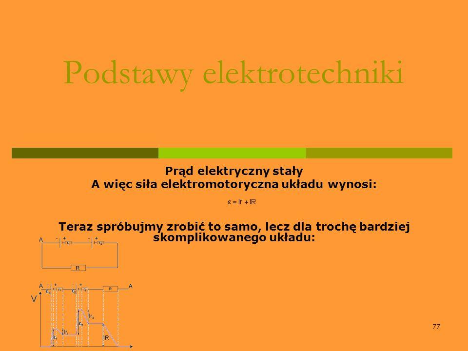 77 Podstawy elektrotechniki Prąd elektryczny stały A więc siła elektromotoryczna układu wynosi: Teraz spróbujmy zrobić to samo, lecz dla trochę bardzi