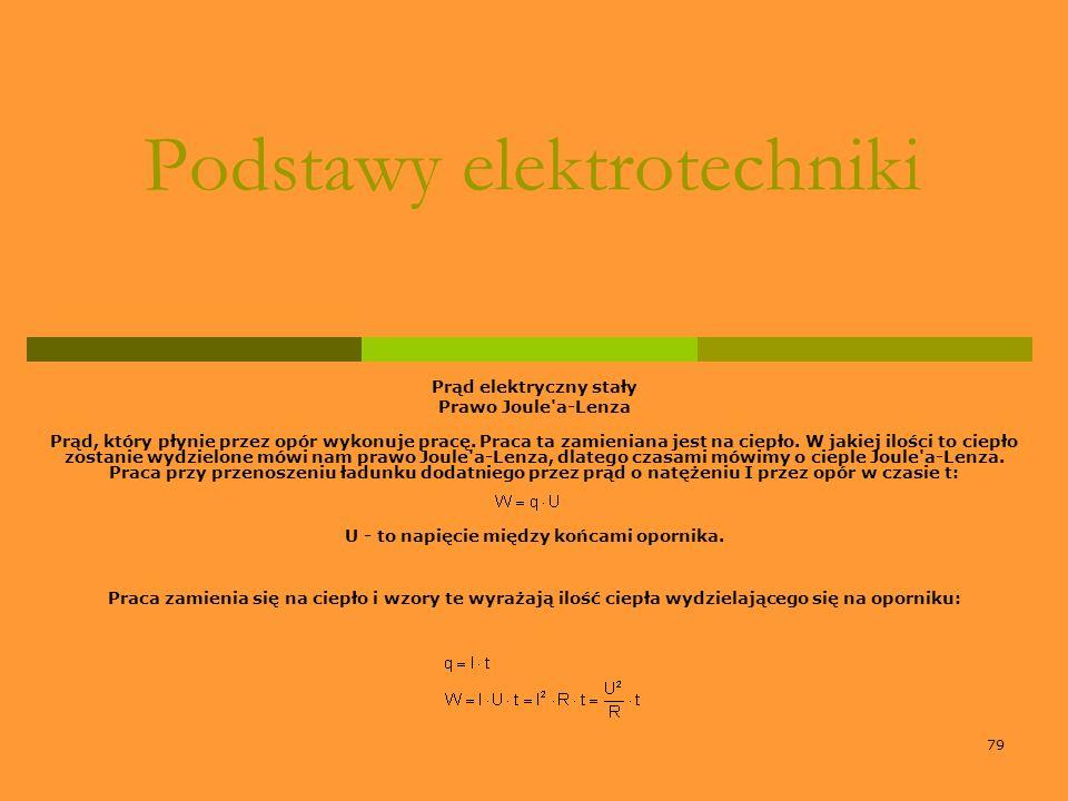 79 Podstawy elektrotechniki Prąd elektryczny stały Prawo Joule'a-Lenza Prąd, który płynie przez opór wykonuje pracę. Praca ta zamieniana jest na ciepł