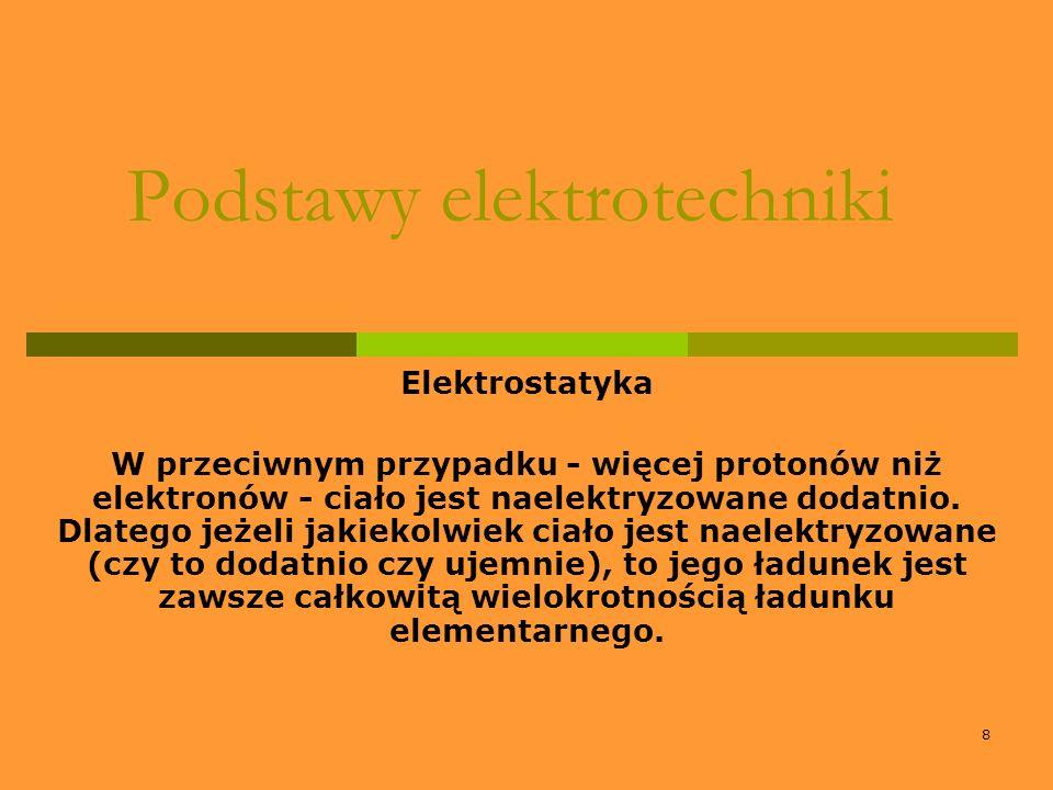 8 Podstawy elektrotechniki Elektrostatyka W przeciwnym przypadku - więcej protonów niż elektronów - ciało jest naelektryzowane dodatnio. Dlatego jeżel