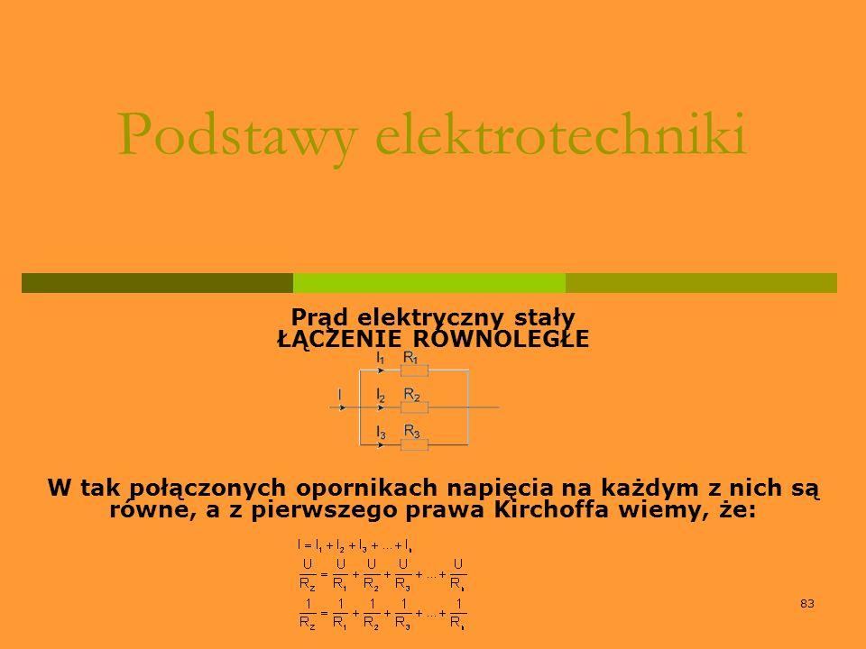 83 Podstawy elektrotechniki Prąd elektryczny stały ŁĄCZENIE RÓWNOLEGŁE W tak połączonych opornikach napięcia na każdym z nich są równe, a z pierwszego