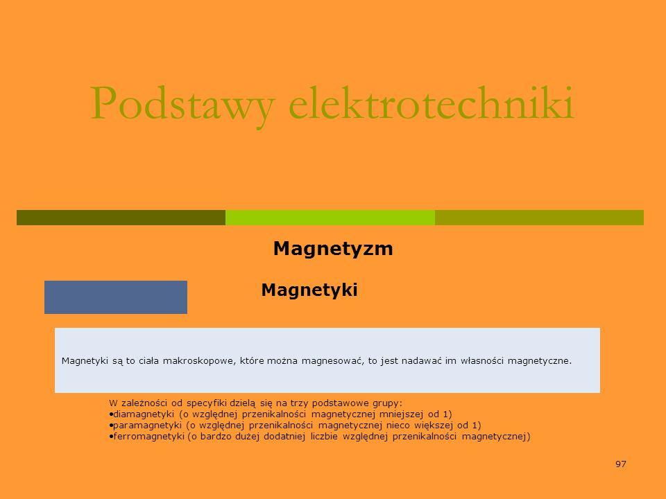 97 Podstawy elektrotechniki Magnetyzm Magnetyki W zależności od specyfiki dzielą się na trzy podstawowe grupy: diamagnetyki (o względnej przenikalnośc