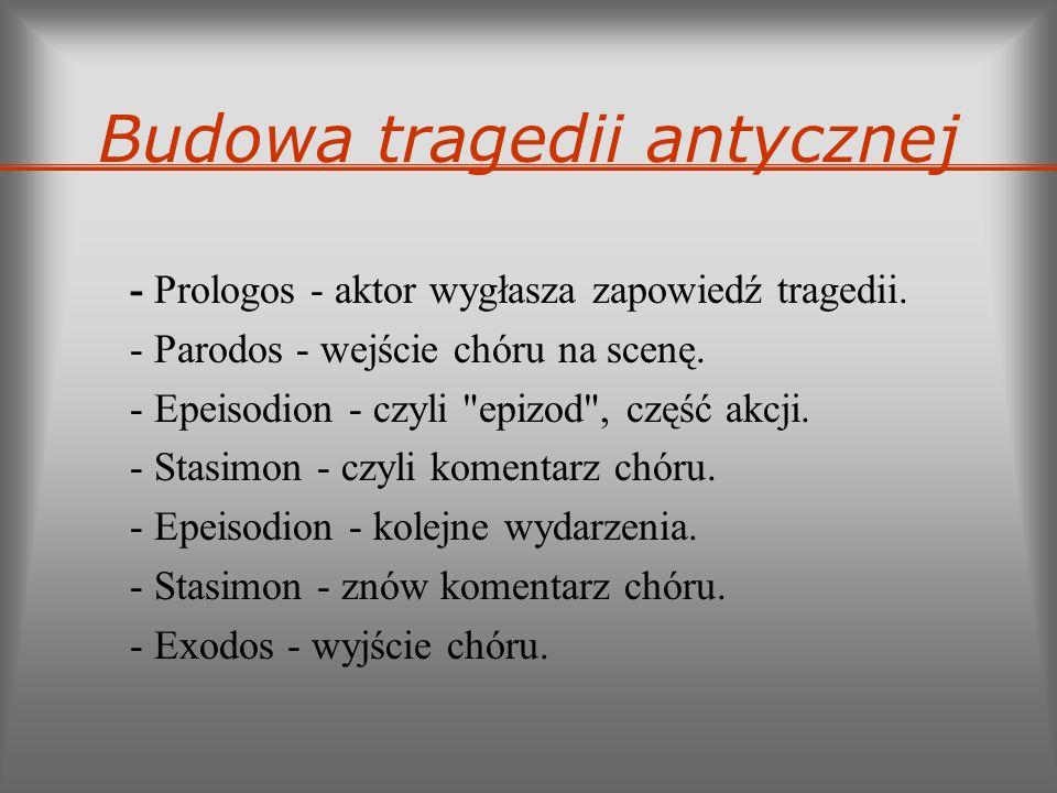 Budowa tragedii antycznej - Prologos - aktor wygłasza zapowiedź tragedii. - Parodos - wejście chóru na scenę. - Epeisodion - czyli
