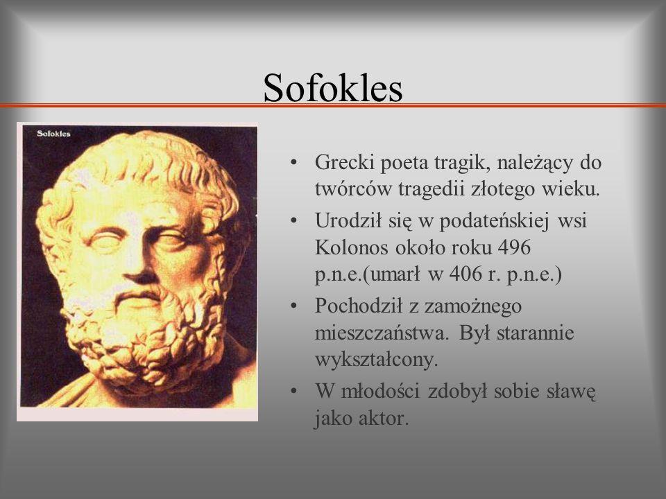 Sofokles Grecki poeta tragik, należący do twórców tragedii złotego wieku. Urodził się w podateńskiej wsi Kolonos około roku 496 p.n.e.(umarł w 406 r.