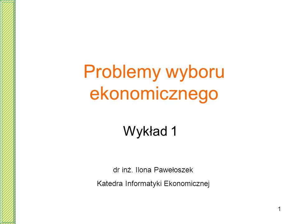 1 Problemy wyboru ekonomicznego Wykład 1 dr inż. Ilona Pawełoszek Katedra Informatyki Ekonomicznej