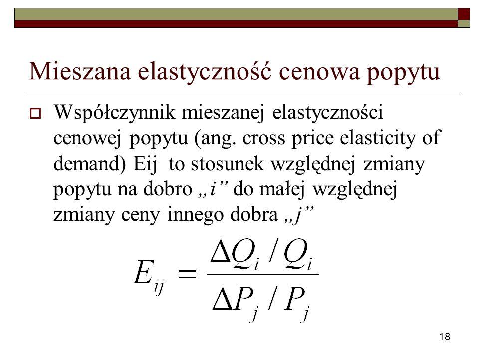18 Mieszana elastyczność cenowa popytu Współczynnik mieszanej elastyczności cenowej popytu (ang. cross price elasticity of demand) Eij to stosunek wzg