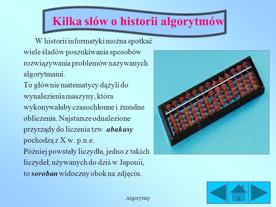 Algorytmy Kilka słów o historii algorytmów W historii informatyki można spotkać wiele śladów poszukiwania sposobów rozwiązywania problemów nazywanych algorytmami.