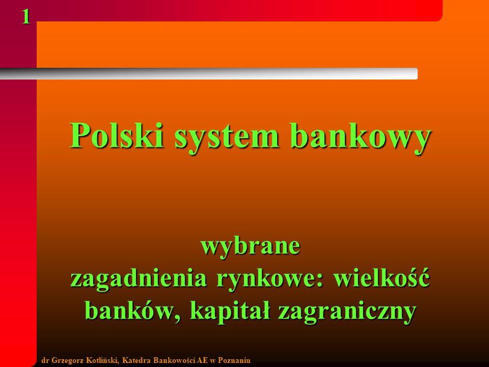 dr Grzegorz Kotliński, Katedra Bankowości AE w Poznaniu 1 Polski system bankowy wybrane zagadnienia rynkowe: wielkość banków, kapitał zagraniczny