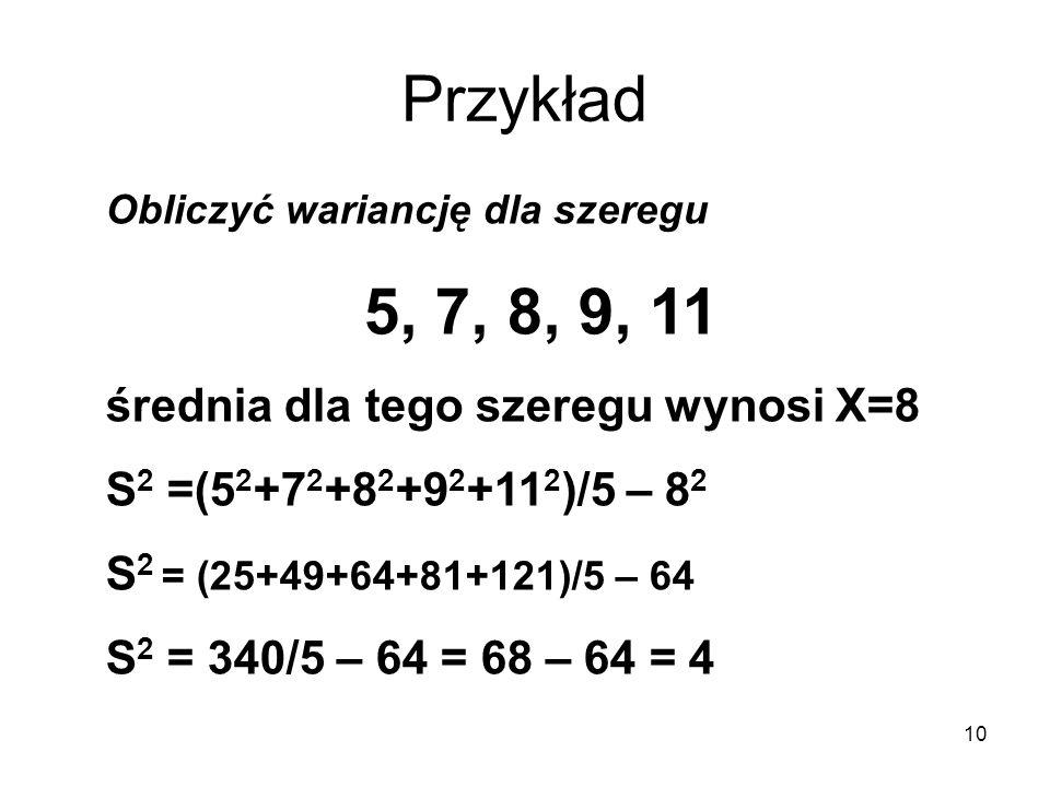 10 Przykład Obliczyć wariancję dla szeregu 5, 7, 8, 9, 11 średnia dla tego szeregu wynosi X=8 S 2 =(5 2 +7 2 +8 2 +9 2 +11 2 )/5 – 8 2 S 2 = (25+49+64