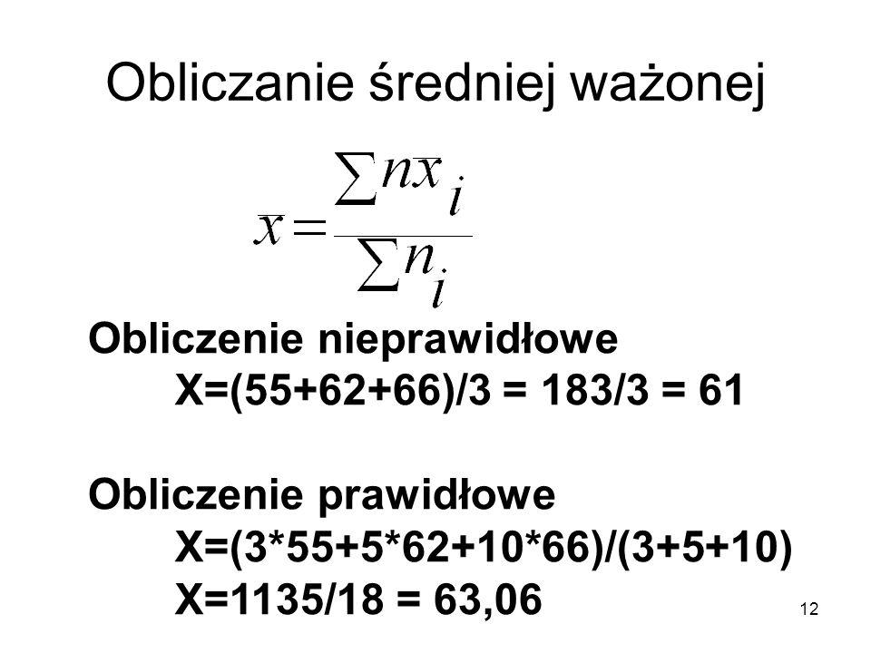 12 Obliczanie średniej ważonej Obliczenie nieprawidłowe X=(55+62+66)/3 = 183/3 = 61 Obliczenie prawidłowe X=(3*55+5*62+10*66)/(3+5+10) X=1135/18 = 63,