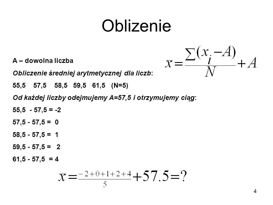 4 Oblizenie A – dowolna liczba Obliczenie średniej arytmetycznej dla liczb: 55,5 57,5 58,5 59,5 61,5 (N=5) Od każdej liczby odejmujemy A=57,5 i otrzym