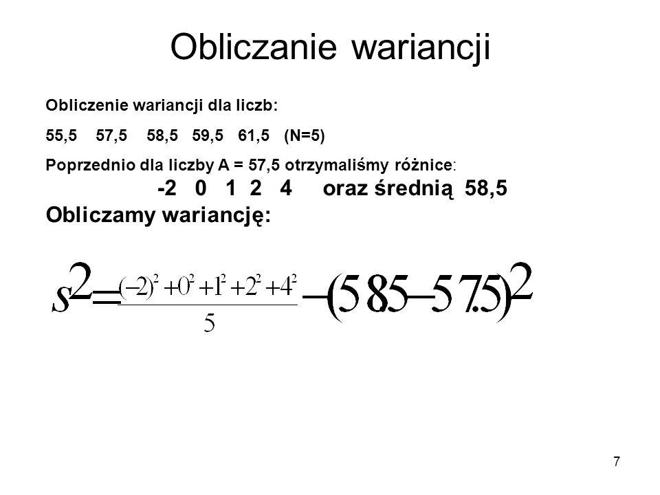 8 Obliczanie wariancji Obliczenie wariancji dla liczb: 55,5 57,5 58,5 59,5 61,5 (N=5) Poprzednio dla liczby A = 57,5 otrzymaliśmy różnice: -2 0 1 2 4 oraz średnią 58,5 Obliczamy wariancję: