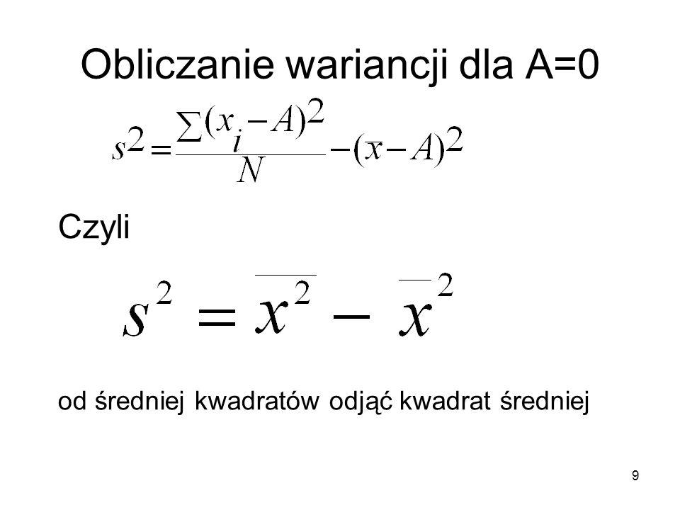 10 Przykład Obliczyć wariancję dla szeregu 5, 7, 8, 9, 11 średnia dla tego szeregu wynosi X=8 S 2 =(5 2 +7 2 +8 2 +9 2 +11 2 )/5 – 8 2 S 2 = (25+49+64+81+121)/5 – 64 S 2 = 340/5 – 64 = 68 – 64 = 4