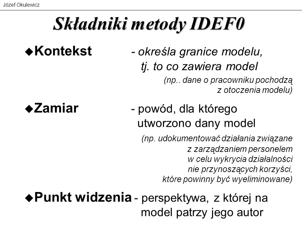 Józef Okulewicz Składniki metody IDEF0 u Kontekst - określa granice modelu, tj. to co zawiera model (np.. dane o pracowniku pochodzą z otoczenia model