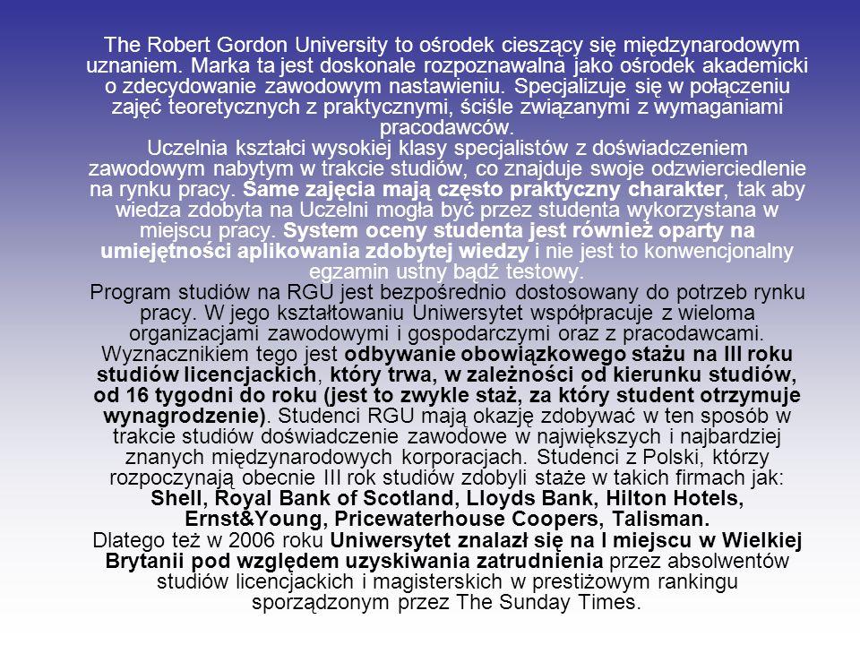 The Robert Gordon University to ośrodek cieszący się międzynarodowym uznaniem. Marka ta jest doskonale rozpoznawalna jako ośrodek akademicki o zdecydo