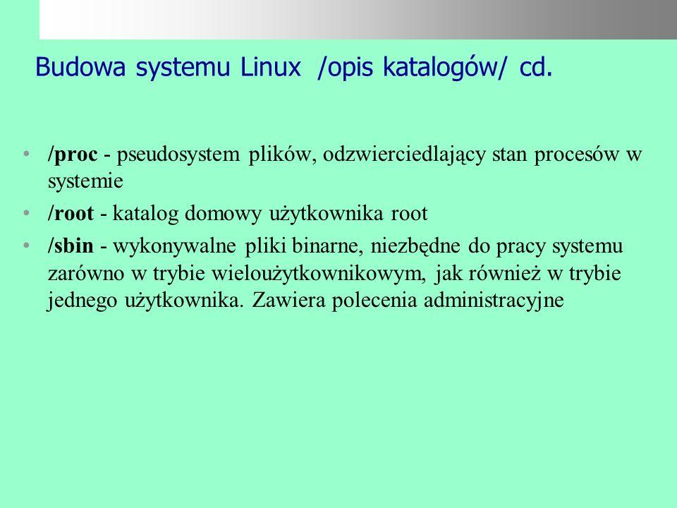 Budowa systemu Linux /opis katalogów/ /bin - wykonywalne pliki binarne, niezbędne do pracy zarówno w trybie wieloużytkownikowym, jak i w awaryjnym try