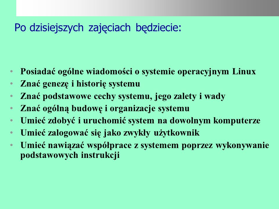 Na dzisiejszych zajęciach poznacie: Wiadomości ogólne o systemie Linux Genezę systemu Podstawowe właściwości Zalety i wady systemu Dystrybucje Budowę