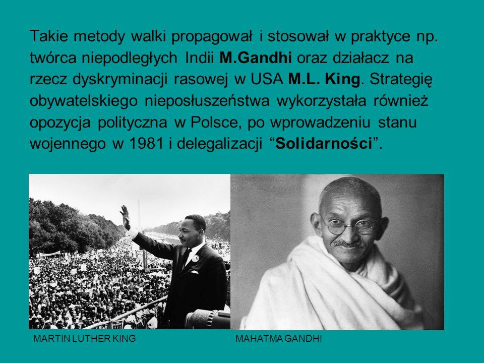 Takie metody walki propagował i stosował w praktyce np. twórca niepodległych Indii M.Gandhi oraz działacz na rzecz dyskryminacji rasowej w USA M.L. Ki