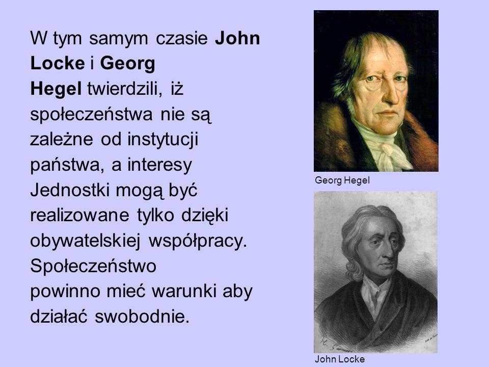 W tym samym czasie John Locke i Georg Hegel twierdzili, iż społeczeństwa nie są zależne od instytucji państwa, a interesy Jednostki mogą być realizowa